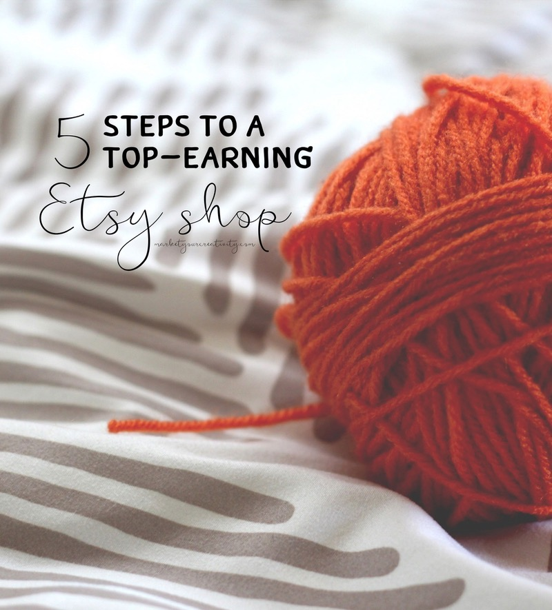 5 Steps to a Top-Earning Etsy Shop on marketyourcreativity.com